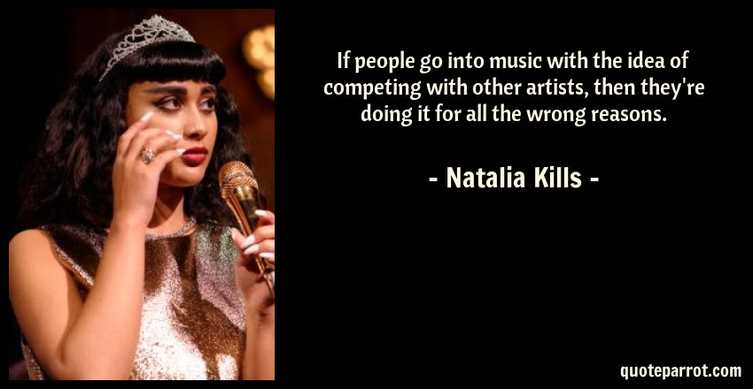 Natalia Kills Quote: If people go into music with the idea of competing with other artists, then they're doing it for all the wrong reasons.