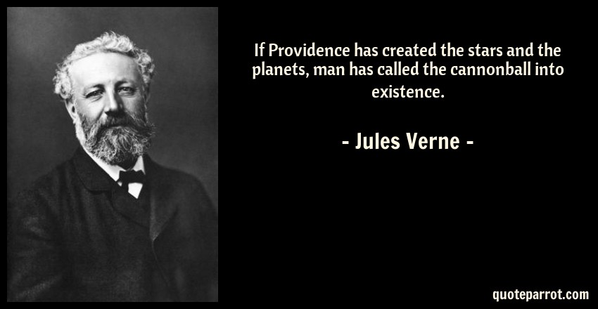 Jules Verne Quote: If Providence has created the stars and the planets, man has called the cannonball into existence.