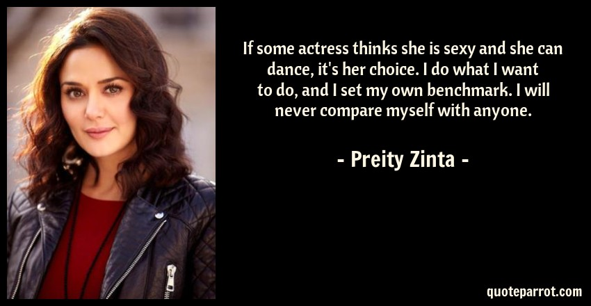 Preity Zinta Quote: If some actress thinks she is sexy and she can dance, it's her choice. I do what I want to do, and I set my own benchmark. I will never compare myself with anyone.