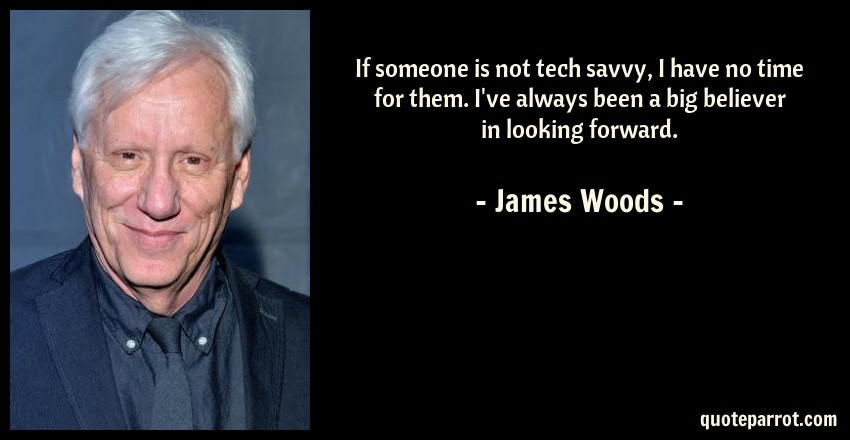 James Woods Quote: If someone is not tech savvy, I have no time for them. I've always been a big believer in looking forward.