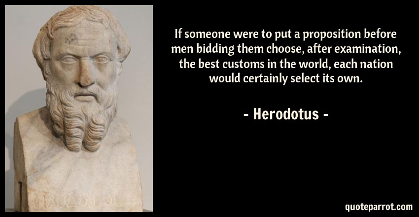Herodotus Quote: If someone were to put a proposition before men bidding them choose, after examination, the best customs in the world, each nation would certainly select its own.
