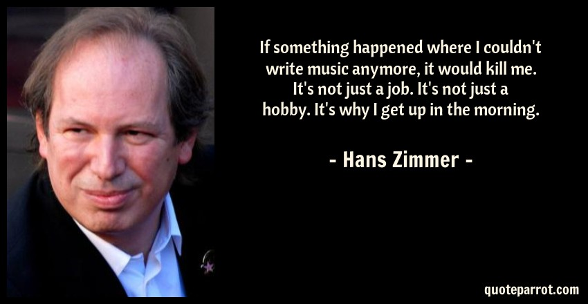 Hans Zimmer Quote: If something happened where I couldn't write music anymore, it would kill me. It's not just a job. It's not just a hobby. It's why I get up in the morning.
