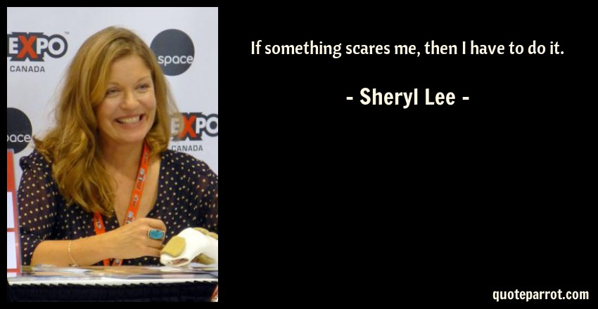 Sheryl Lee Quote: If something scares me, then I have to do it.