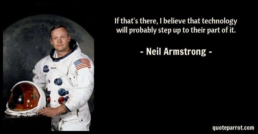Neil Armstrong Quote: If that's there, I believe that technology will probably step up to their part of it.