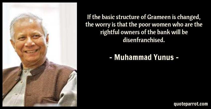 Muhammad Yunus Quote: If the basic structure of Grameen is changed, the worry is that the poor women who are the rightful owners of the bank will be disenfranchised.