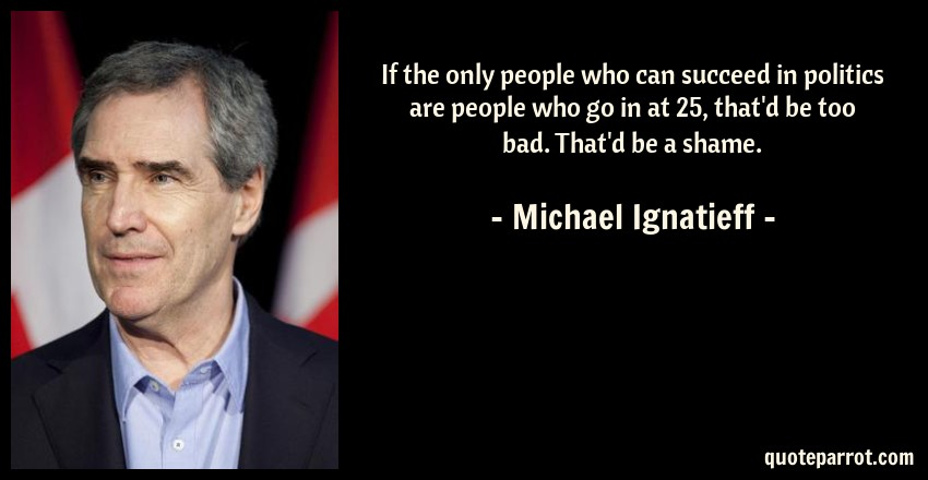 Michael Ignatieff Quote: If the only people who can succeed in politics are people who go in at 25, that'd be too bad. That'd be a shame.