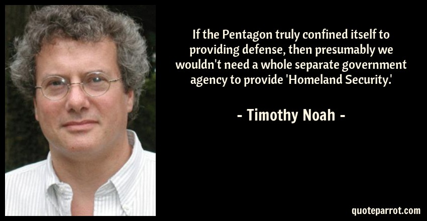 Timothy Noah Quote: If the Pentagon truly confined itself to providing defense, then presumably we wouldn't need a whole separate government agency to provide 'Homeland Security.'