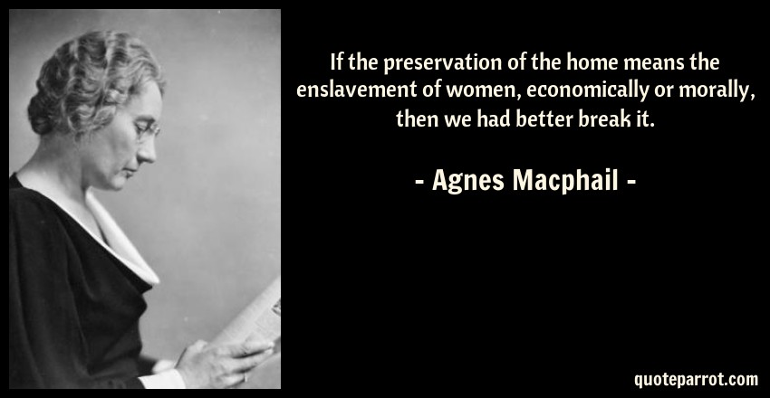 Agnes Macphail Quote: If the preservation of the home means the enslavement of women, economically or morally, then we had better break it.