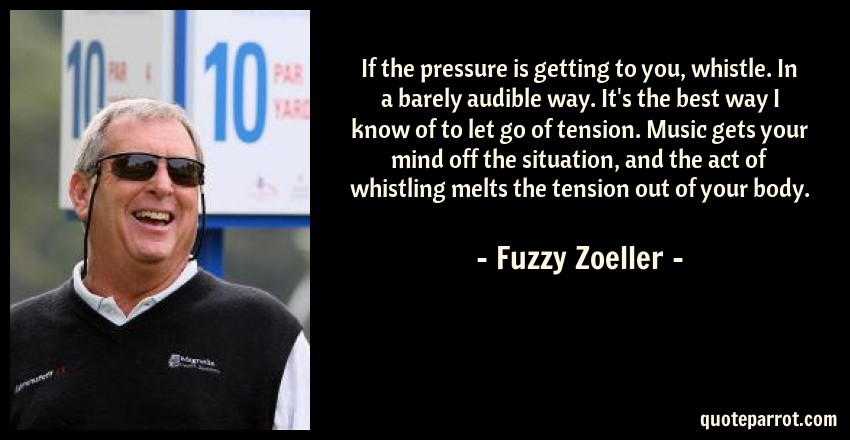 Fuzzy Zoeller Quote: If the pressure is getting to you, whistle. In a barely audible way. It's the best way I know of to let go of tension. Music gets your mind off the situation, and the act of whistling melts the tension out of your body.