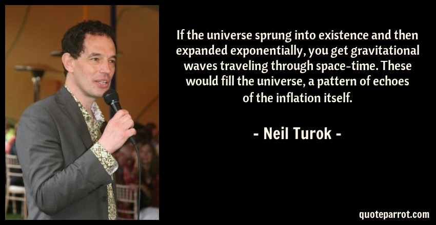 Neil Turok Quote: If the universe sprung into existence and then expanded exponentially, you get gravitational waves traveling through space-time. These would fill the universe, a pattern of echoes of the inflation itself.
