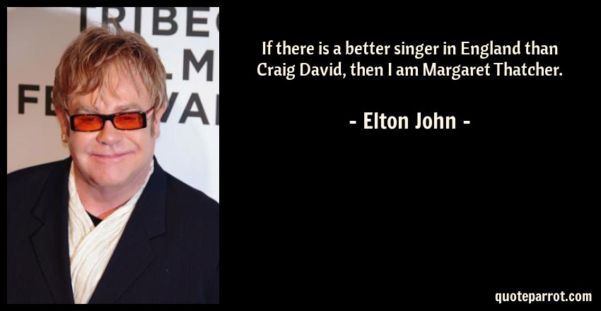 Elton John Quote: If there is a better singer in England than Craig David, then I am Margaret Thatcher.