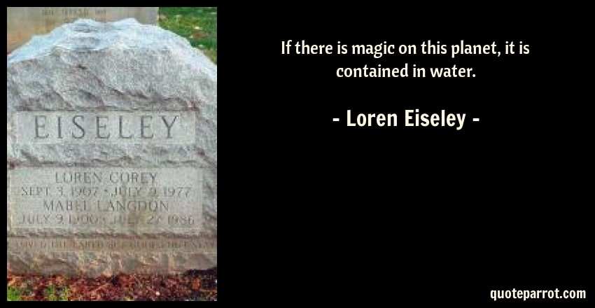 Loren Eiseley Quote: If there is magic on this planet, it is contained in water.