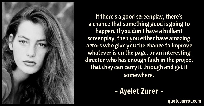 Ayelet Zurer Quote: If there's a good screenplay, there's a chance that something good is going to happen. If you don't have a brilliant screenplay, then you either have amazing actors who give you the chance to improve whatever is on the page, or an interesting director who has enough faith in the project that they can carry it through and get it somewhere.