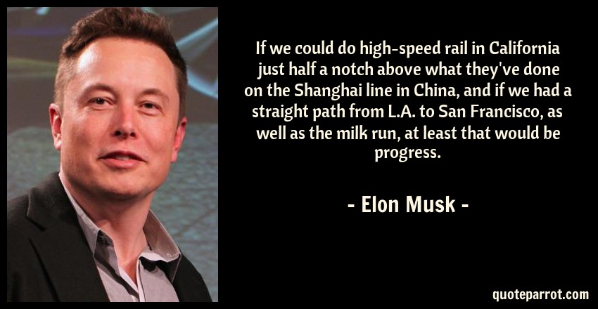 Elon Musk Quote: If we could do high-speed rail in California just half a notch above what they've done on the Shanghai line in China, and if we had a straight path from L.A. to San Francisco, as well as the milk run, at least that would be progress.