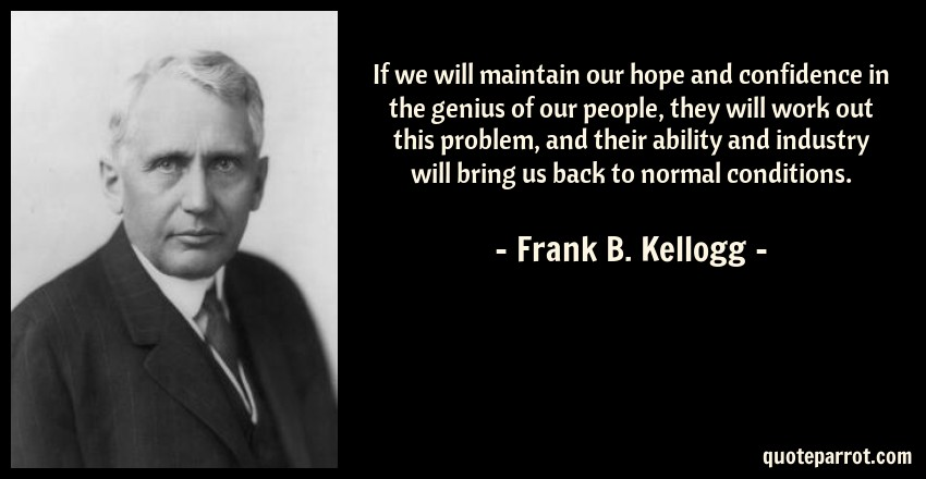 Frank B. Kellogg Quote: If we will maintain our hope and confidence in the genius of our people, they will work out this problem, and their ability and industry will bring us back to normal conditions.