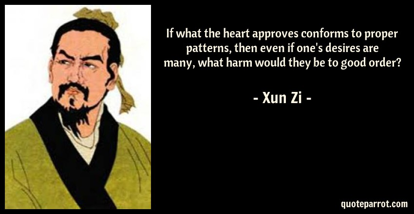 Xun Zi Quote: If what the heart approves conforms to proper patterns, then even if one's desires are many, what harm would they be to good order?