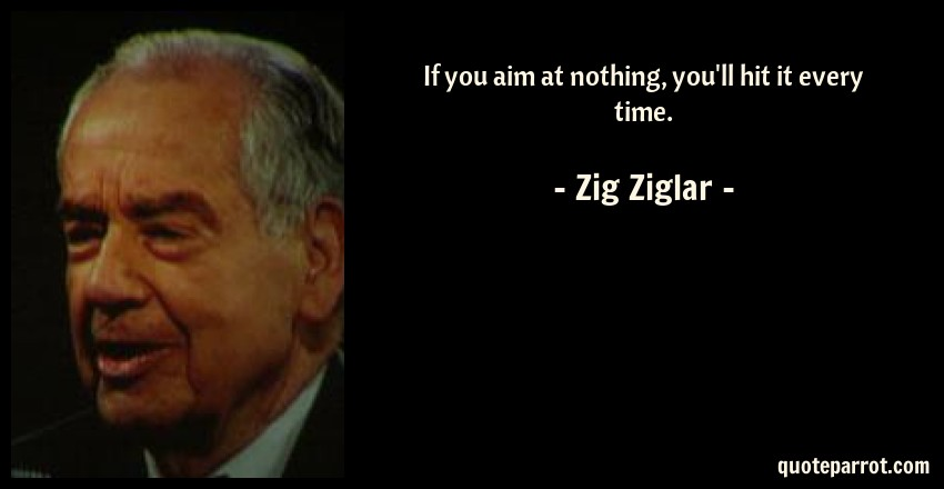 Zig Ziglar Quote: If you aim at nothing, you'll hit it every time.