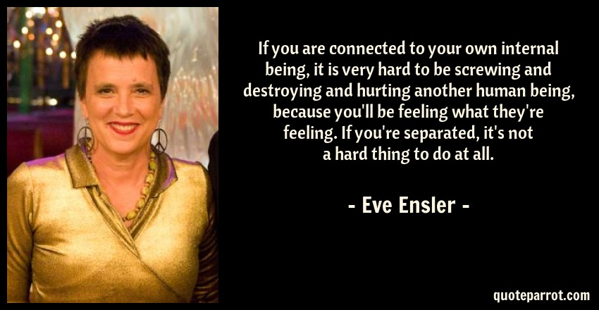 Eve Ensler Quote: If you are connected to your own internal being, it is very hard to be screwing and destroying and hurting another human being, because you'll be feeling what they're feeling. If you're separated, it's not a hard thing to do at all.
