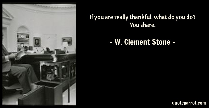 W. Clement Stone Quote: If you are really thankful, what do you do? You share.
