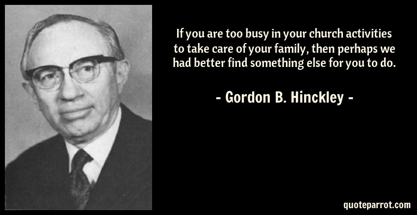 Gordon B. Hinckley Quote: If you are too busy in your church activities to take care of your family, then perhaps we had better find something else for you to do.