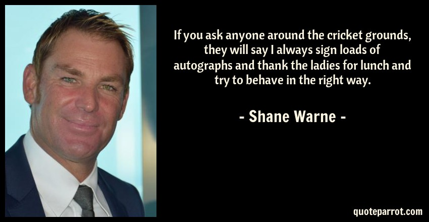 Shane Warne Quote: If you ask anyone around the cricket grounds, they will say I always sign loads of autographs and thank the ladies for lunch and try to behave in the right way.