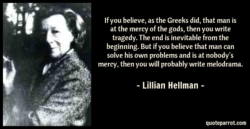 Lillian Hellman Quote: If you believe, as the Greeks did, that man is at the mercy of the gods, then you write tragedy. The end is inevitable from the beginning. But if you believe that man can solve his own problems and is at nobody's mercy, then you will probably write melodrama.