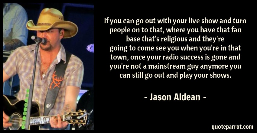 Jason Aldean Quote: If you can go out with your live show and turn people on to that, where you have that fan base that's religious and they're going to come see you when you're in that town, once your radio success is gone and you're not a mainstream guy anymore you can still go out and play your shows.