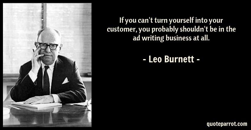 Leo Burnett Quote: If you can't turn yourself into your customer, you probably shouldn't be in the ad writing business at all.