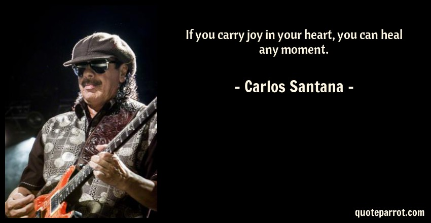 Carlos Santana Quote: If you carry joy in your heart, you can heal any moment.