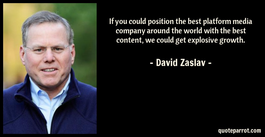 David Zaslav Quote: If you could position the best platform media company around the world with the best content, we could get explosive growth.