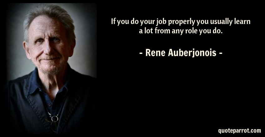 Rene Auberjonois Quote: If you do your job properly you usually learn a lot from any role you do.