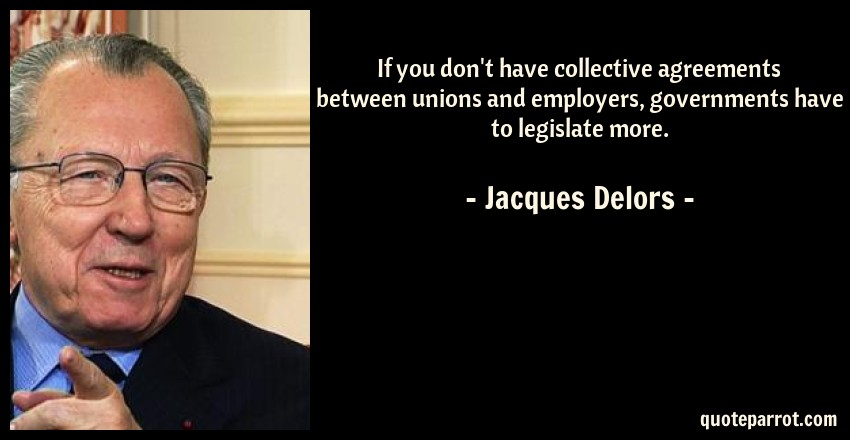 Jacques Delors Quote: If you don't have collective agreements between unions and employers, governments have to legislate more.