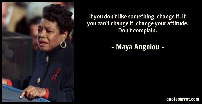 Maya Angelou Quote: If you don't like something, change it. If you can't change it, change your attitude. Don't complain.
