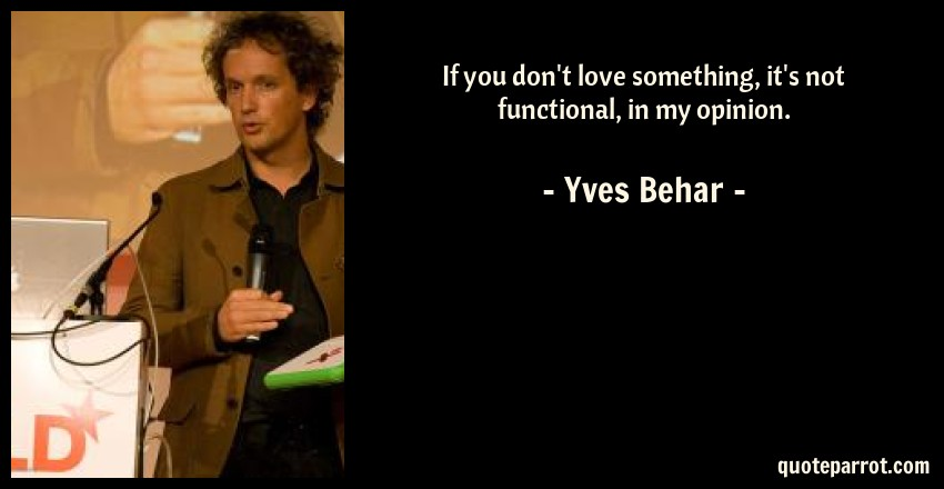 Yves Behar Quote: If you don't love something, it's not functional, in my opinion.