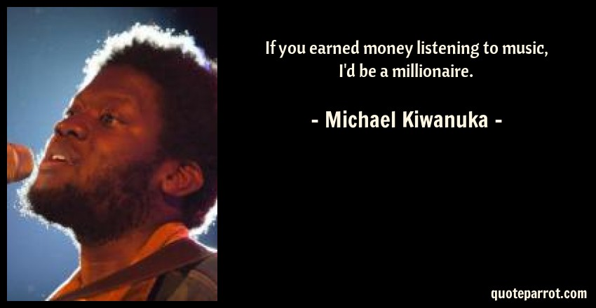 Michael Kiwanuka Quote: If you earned money listening to music, I'd be a millionaire.