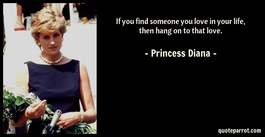 Princess Diana Quote: If you find someone you love in your life, then hang on to that love.