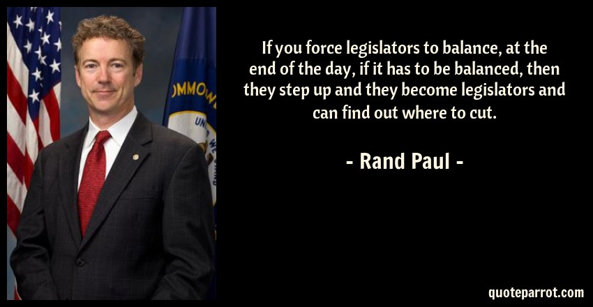 Rand Paul Quote: If you force legislators to balance, at the end of the day, if it has to be balanced, then they step up and they become legislators and can find out where to cut.