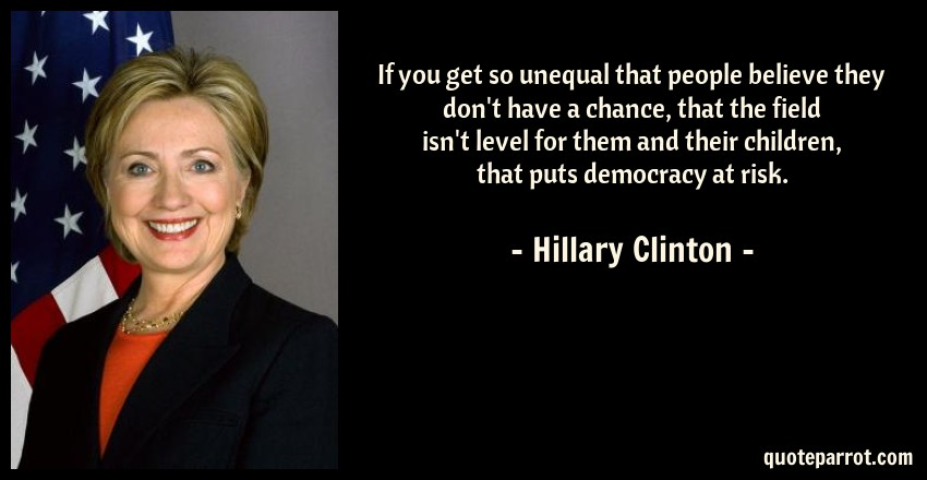 Hillary Clinton Quote: If you get so unequal that people believe they don't have a chance, that the field isn't level for them and their children, that puts democracy at risk.