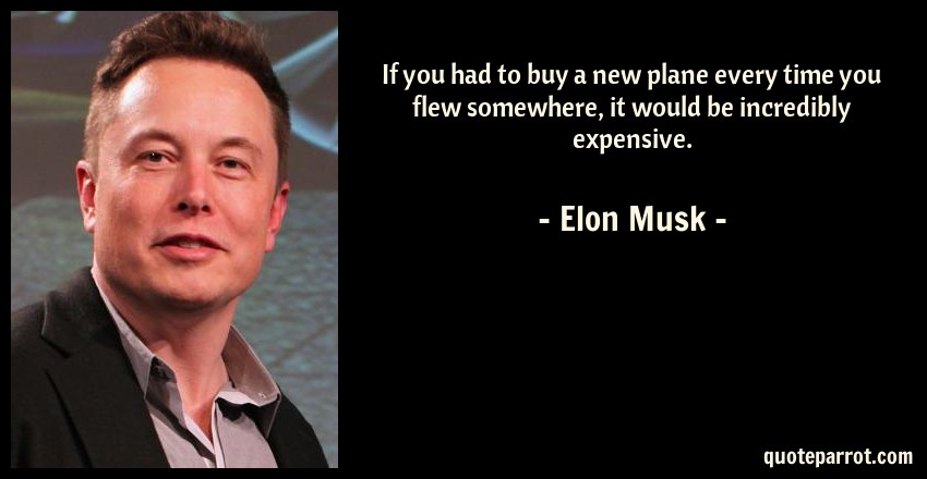 Elon Musk Quote: If you had to buy a new plane every time you flew somewhere, it would be incredibly expensive.