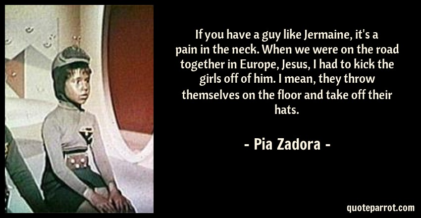 Pia Zadora Quote: If you have a guy like Jermaine, it's a pain in the neck. When we were on the road together in Europe, Jesus, I had to kick the girls off of him. I mean, they throw themselves on the floor and take off their hats.