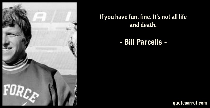 Bill Parcells Quote: If you have fun, fine. It's not all life and death.