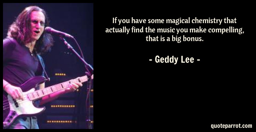 Geddy Lee Quote: If you have some magical chemistry that actually find the music you make compelling, that is a big bonus.