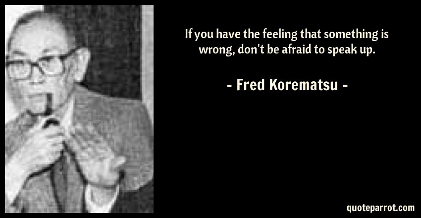 Fred Korematsu Quotes Extraordinary If You Have The Feeling That Something Is Wrong Don't By Fred