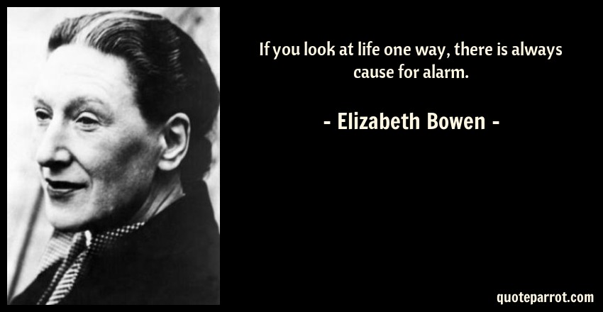 Elizabeth Bowen Quote: If you look at life one way, there is always cause for alarm.