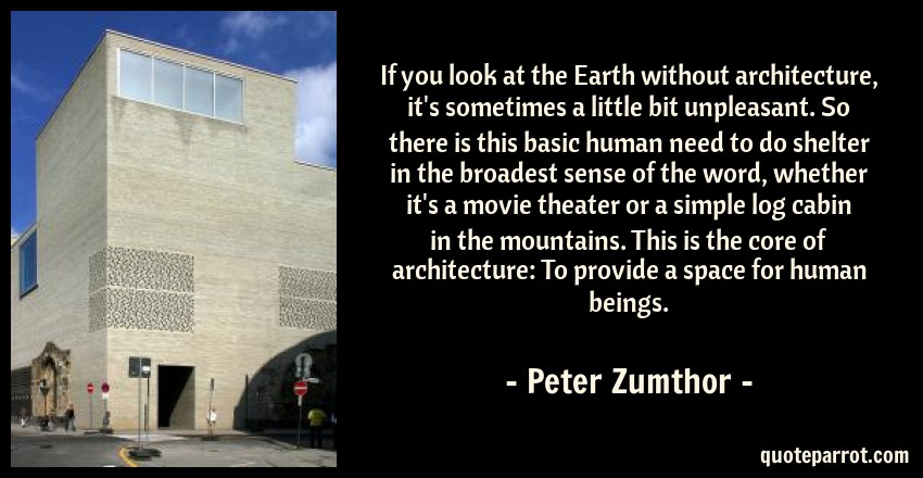 Peter Zumthor Quote: If you look at the Earth without architecture, it's sometimes a little bit unpleasant. So there is this basic human need to do shelter in the broadest sense of the word, whether it's a movie theater or a simple log cabin in the mountains. This is the core of architecture: To provide a space for human beings.