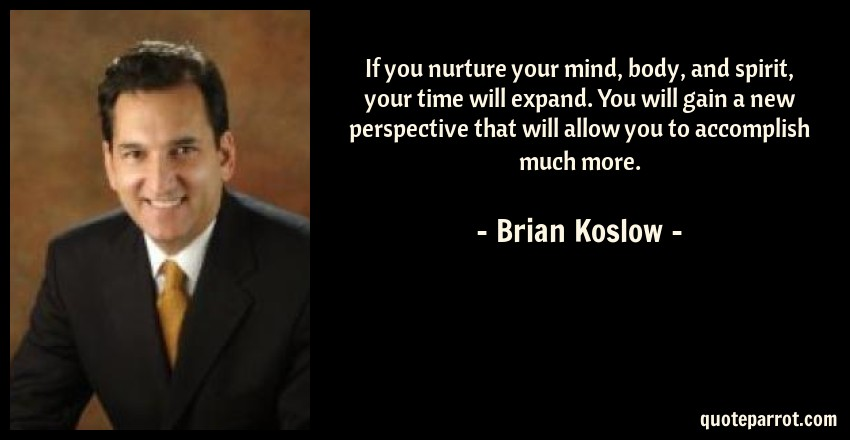 Brian Koslow Quote: If you nurture your mind, body, and spirit, your time will expand. You will gain a new perspective that will allow you to accomplish much more.