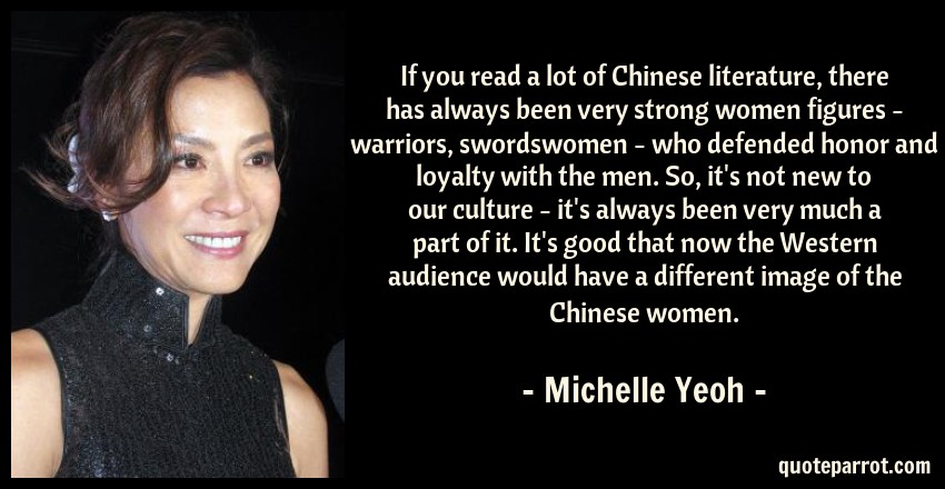 Michelle Yeoh Quote: If you read a lot of Chinese literature, there has always been very strong women figures - warriors, swordswomen - who defended honor and loyalty with the men. So, it's not new to our culture - it's always been very much a part of it. It's good that now the Western audience would have a different image of the Chinese women.