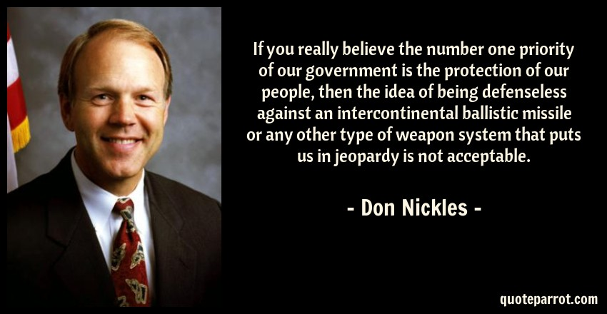 Don Nickles Quote: If you really believe the number one priority of our government is the protection of our people, then the idea of being defenseless against an intercontinental ballistic missile or any other type of weapon system that puts us in jeopardy is not acceptable.