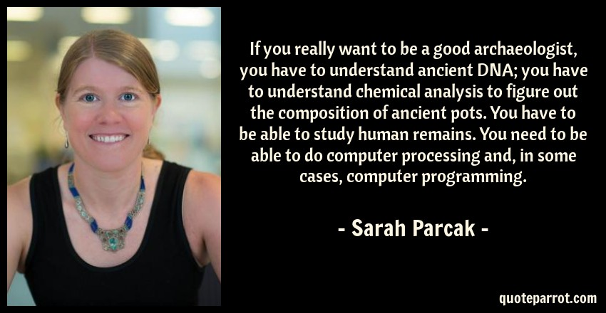 Sarah Parcak Quote: If you really want to be a good archaeologist, you have to understand ancient DNA; you have to understand chemical analysis to figure out the composition of ancient pots. You have to be able to study human remains. You need to be able to do computer processing and, in some cases, computer programming.