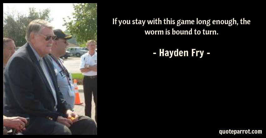 Hayden Fry Quote: If you stay with this game long enough, the worm is bound to turn.